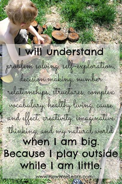 I will understand problem solving, self-exploration, decision making, number relationships, structures, complex vocabulary, healthy living, cause and effect, creativity, imaginative thinking and my natural world when I am big. Because I play outside while I am little.